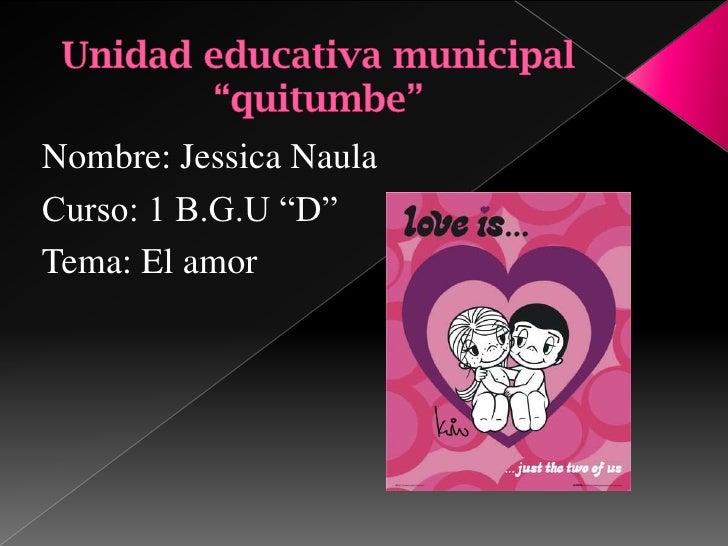 """Nombre: Jessica NaulaCurso: 1 B.G.U """"D""""Tema: El amor"""