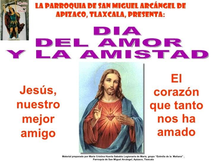 El corazón que tanto nos ha amado DIA  DEL AMOR  Y LA AMISTAD Jesús, nuestro mejor amigo Material preparado por María Cris...