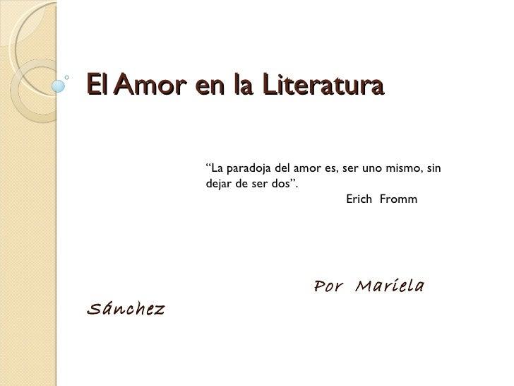 """El Amor en la Literatura Por  Mariela Sánchez """" La paradoja del amor es, ser uno mismo, sin dejar de ser dos"""". Erich  Fromm"""