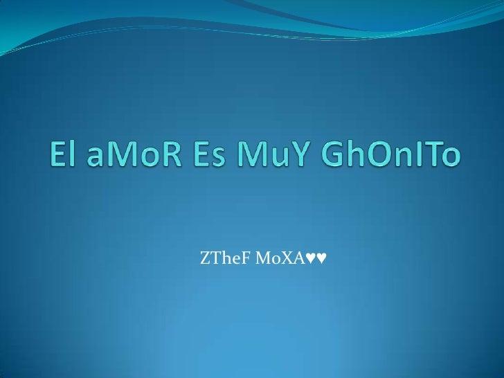 El aMoR Es MuYGhOnITo<br />ZTheF MoXA♥♥<br />