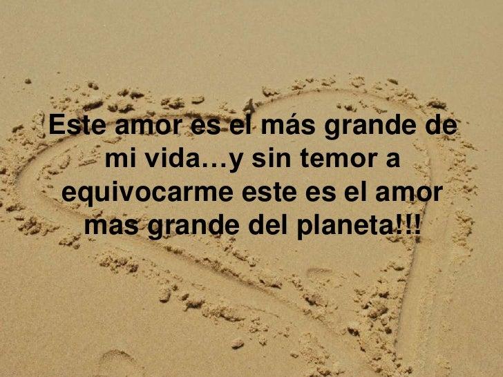 Este amor es el más grande de mi vida…y sin temor a equivocarme este es el amor mas grande del planeta!!!<br />