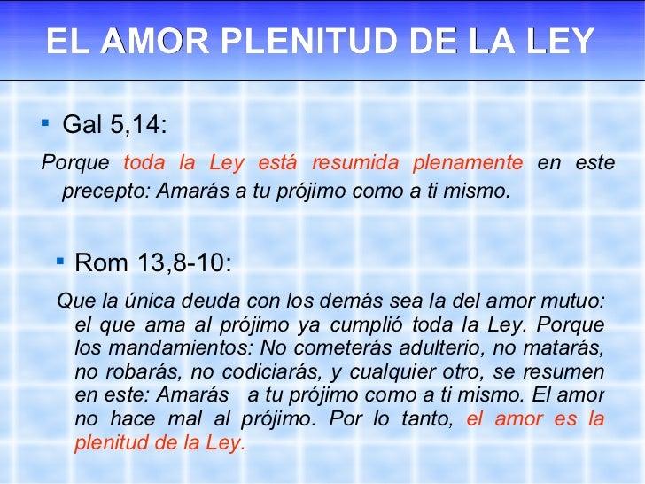 EL AMOR PLENITUD DE LA LEY <ul><li>Gal 5,14:  </li></ul><ul><li>Porque  toda la Ley está resumida plenamente  en este prec...