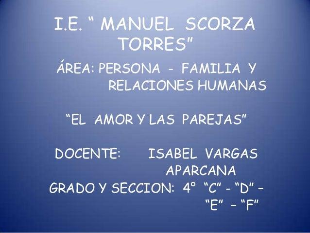 """I.E. """" MANUEL SCORZA TORRES"""" ÁREA: PERSONA - FAMILIA Y RELACIONES HUMANAS  """"EL AMOR Y LAS PAREJAS"""" DOCENTE:  ISABEL VARGAS..."""