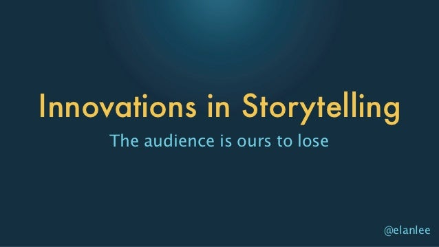 Innovations in Storytelling     The audience is ours to lose                                    @elanlee