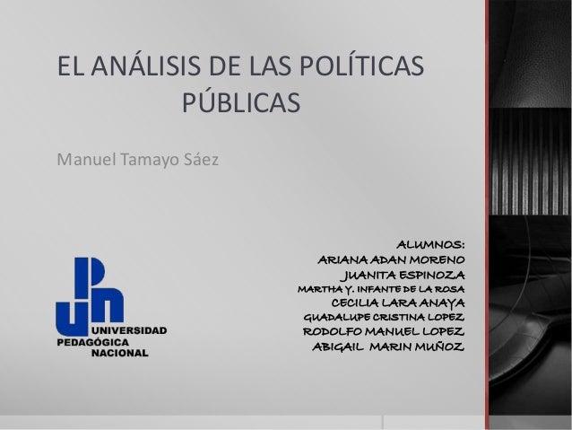 EL ANÁLISIS DE LAS POLÍTICAS PÚBLICAS Manuel Tamayo Sáez ALUMNOS: ARIANA ADAN MORENO JUANITA ESPINOZA MARTHA Y. INFANTE DE...