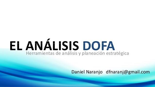 EL ANÁLISIS DOFAEL ANÁLISIS DOFAHerramientas de análisis y planeación estratégica Daniel Naranjo dfnaranj@gmail.com