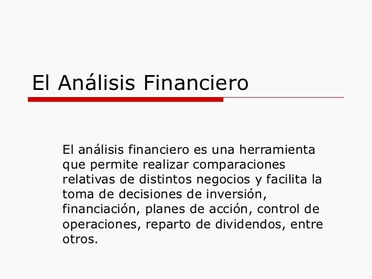 El Análisis Financiero El análisis financiero es una herramienta que permite realizar comparaciones relativas de distintos...