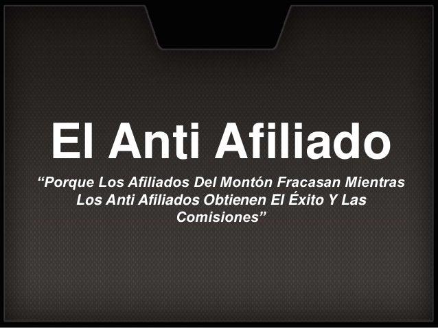 """El Anti Afiliado """"Porque Los Afiliados Del Montón Fracasan Mientras Los Anti Afiliados Obtienen El Éxito Y Las Comisiones"""""""