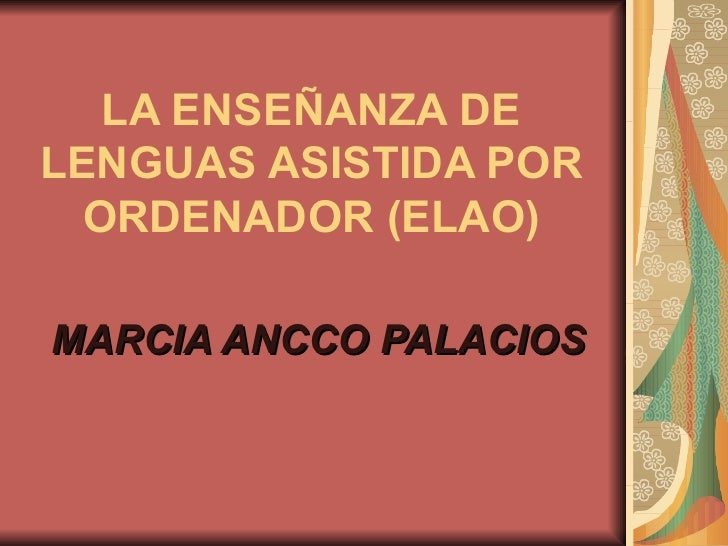 LA ENSEÑANZA DE LENGUAS ASISTIDA POR ORDENADOR (ELAO) MARCIA ANCCO PALACIOS