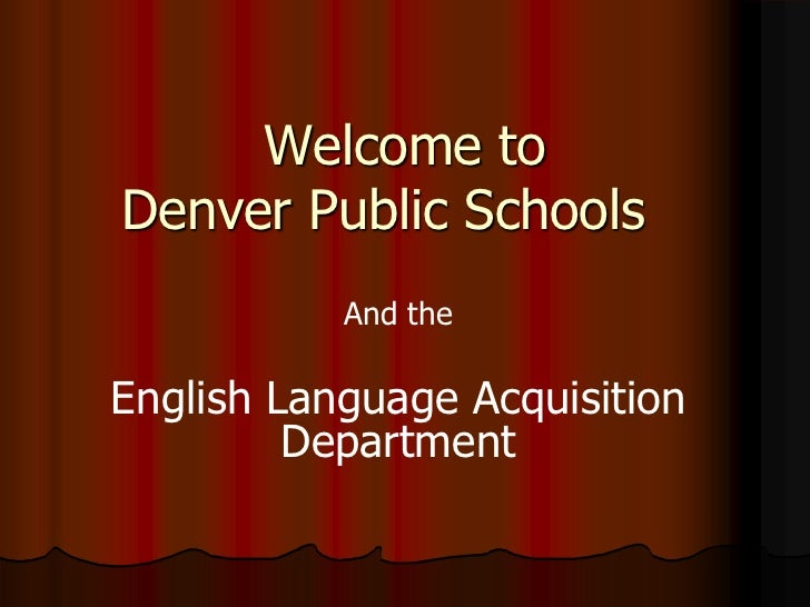 Welcome toDenver Public Schools           And theEnglish Language Acquisition         Department