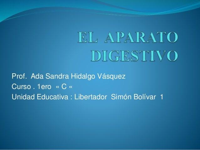 Prof. Ada Sandra Hidalgo Vásquez  Curso . 1ero « C «  Unidad Educativa : Libertador Simón Bolívar 1