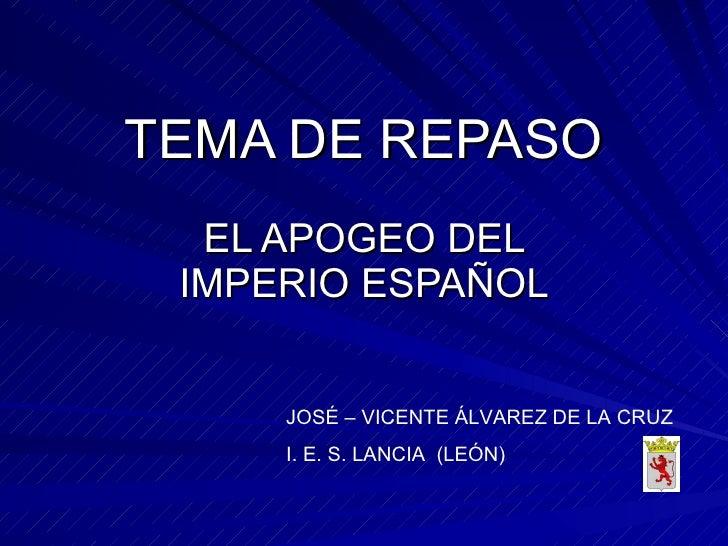 TEMA DE REPASO EL APOGEO DEL IMPERIO ESPAÑOL JOSÉ – VICENTE ÁLVAREZ DE LA CRUZ I. E. S. LANCIA  (LEÓN)