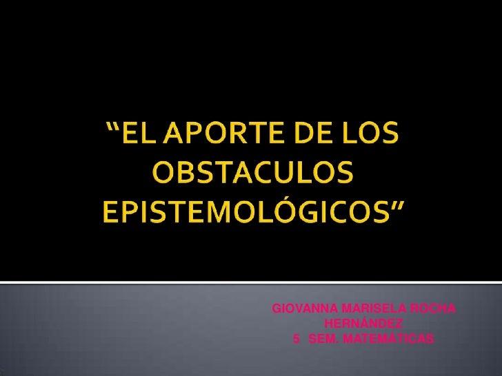"""""""EL APORTE DE LOS OBSTACULOS EPISTEMOLÓGICOS""""<br />GIOVANNA MARISELA ROCHA HERNÁNDEZ<br />5° SEM. MATEMÁTICAS  <br />"""