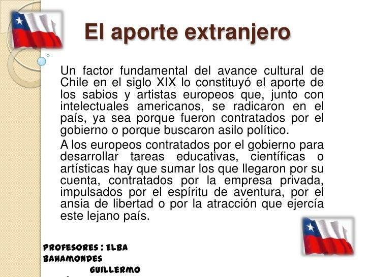El aporte extranjero   Un factor fundamental del avance cultural de   Chile en el siglo XIX lo constituyó el aporte de   l...
