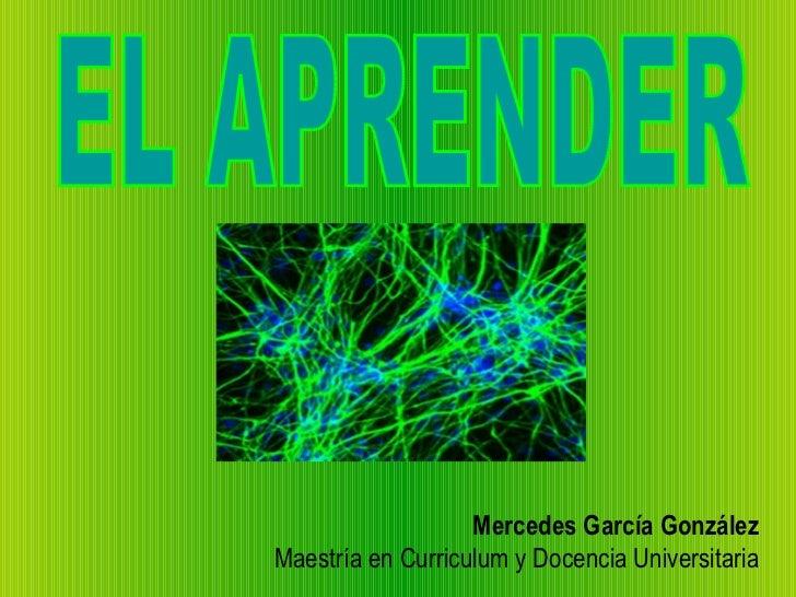 Mercedes García González Maestría en Curriculum y Docencia Universitaria EL APRENDER