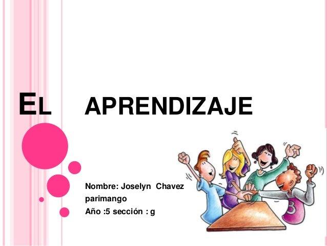 EL APRENDIZAJE Nombre: Joselyn Chavez parimango Año :5 sección : g