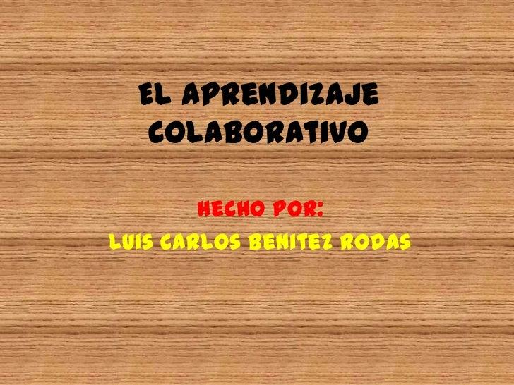 El Aprendizaje Colaborativo<br />Hecho por:<br />Luis Carlos Benitez Rodas<br />