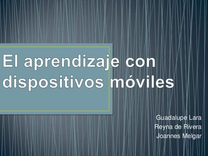 El aprendizaje con dispositivos móviles<br />Guadalupe Lara<br />Reyna de Rivera<br />Joannes Melgar<br />