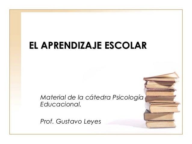 EL APRENDIZAJE ESCOLAREL APRENDIZAJE ESCOLAR Material de la cátedra Psicología Educacional. Prof. Gustavo Leyes