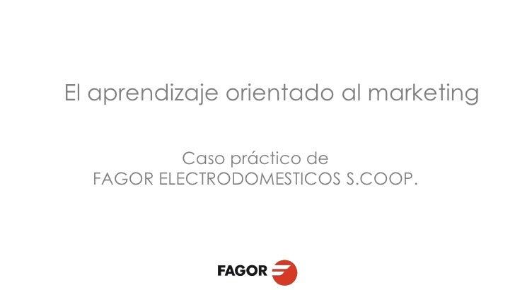 El aprendizaje orientado al marketing           Caso práctico de  FAGOR ELECTRODOMESTICOS S.COOP.