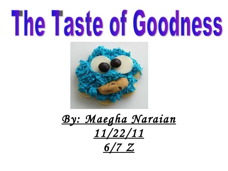 By: Maegha Naraian 11/22/11 6/7 Z The Taste of Goodness