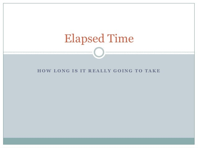 Elapsed TimeHOW LONG IS IT REALLY GOING TO TAKE