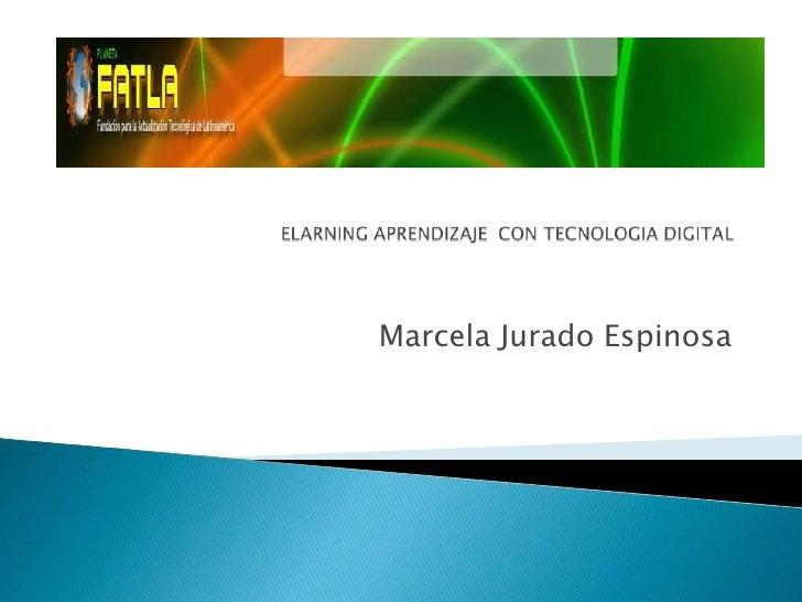 ELARNING APRENDIZAJE  CON TECNOLOGIA DIGITAL<br />Marcela Jurado Espinosa<br />