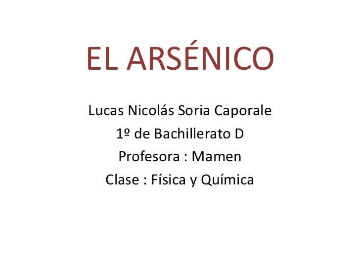 EL ARSÉNICO<br />Lucas Nicolás Soria Caporale<br />1º de Bachillerato D<br />Profesora : Mamen<br />Clase : Física y Quími...