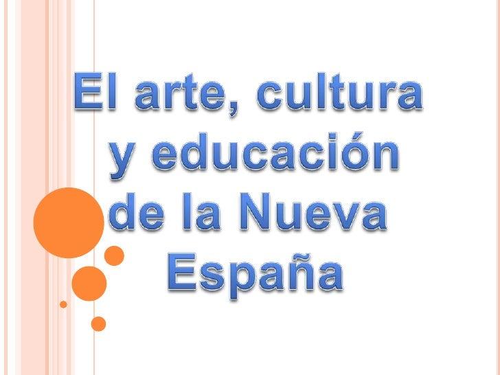 El arte, cultura <br />y educación<br />de la Nueva <br />España<br />