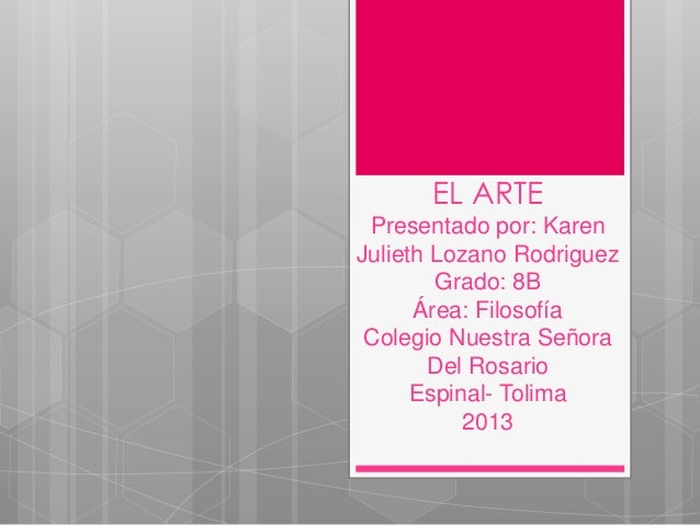 EL ARTE Presentado por: Karen Julieth Lozano Rodriguez Grado: 8B Área: Filosofía Colegio Nuestra Señora Del Rosario Espina...