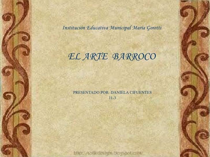 Institución Educativa Municipal Maria Goretti EL ARTE  BARROCO PRESENTADO POR: DANIELA CIFUENTES 11-3