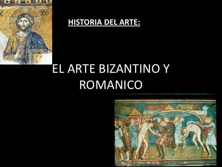 HISTORIA DEL ARTE:EL ARTE BIZANTINO Y     ROMANICO