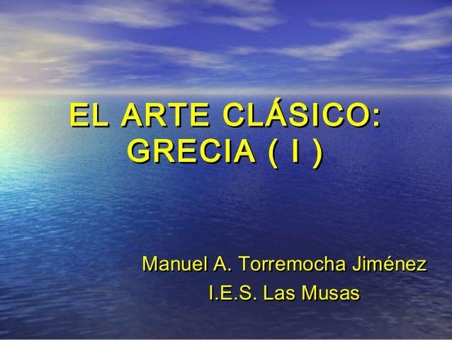 EL ARTE CLÁSICO:EL ARTE CLÁSICO:GRECIA ( I )GRECIA ( I )ManuelManuel A. Torremocha JiménezA. Torremocha JiménezI.E.S. Las ...