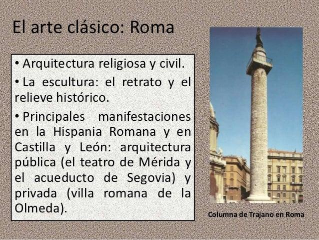 El arte clásico: Roma• Arquitectura religiosa y civil.• La escultura: el retrato y elrelieve histórico.• Principales manif...