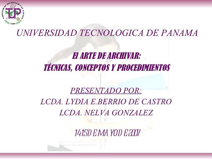 UNIVERSIDAD TECNOLOGICA DE PANAMA <ul><li>El ARTE DE ARCHIVAR: </li></ul><ul><li>TÉCNICAS, CONCEPTOS Y PROCEDIMIENTOS </li...