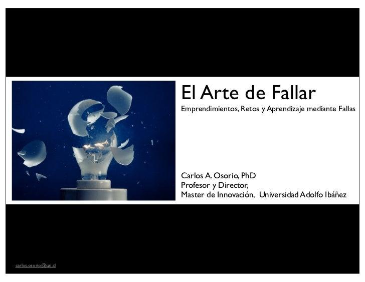 El Arte de Fallar                       Emprendimientos, Retos y Aprendizaje mediante Fallas                       Carlos ...