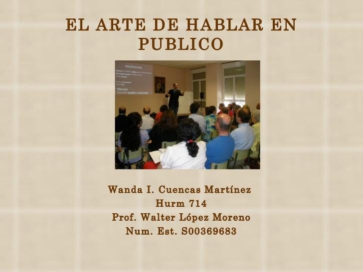 EL ARTE DE HABLAR EN PUBLICO <ul><li>Wanda I. Cuencas Martínez  </li></ul><ul><li>Hurm 714 </li></ul><ul><li>Prof. Walter ...
