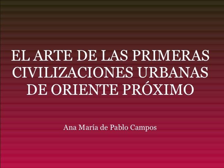 EL ARTE DE LAS PRIMERAS CIVILIZACIONES URBANAS DE ORIENTE PRÓXIMO Ana María de Pablo Campos