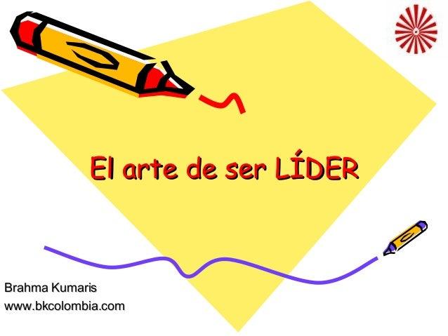 El arte de ser LÍDER  Brahma Kumaris www.bkcolombia.com