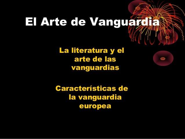El Arte de Vanguardia La literatura y el arte de las vanguardias Características de la vanguardia europea