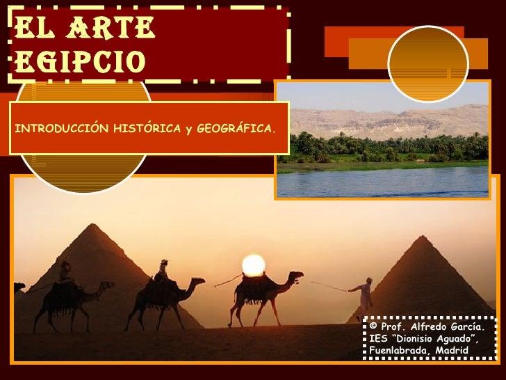 EL ARTE EGIPCIO INTRODUCCIÓN HISTÓRICA y GEOGRÁFICA.                                            © Prof. Alfredo García.   ...