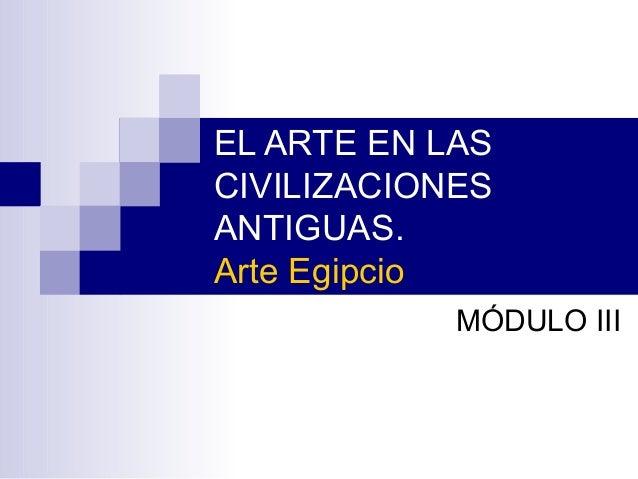 EL ARTE EN LAS CIVILIZACIONES ANTIGUAS. Arte Egipcio MÓDULO III