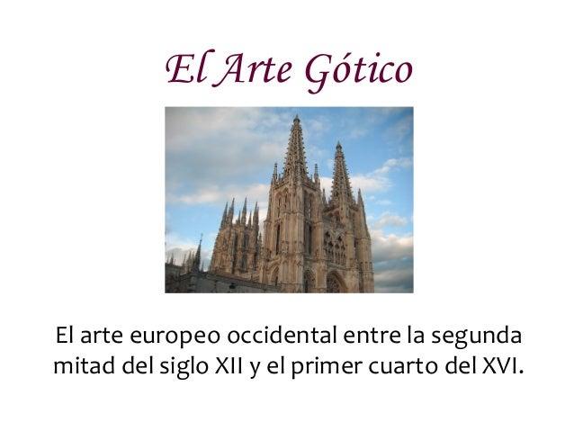 El Arte Gótico El arte europeo occidental entre la segunda mitad del siglo XII y el primer cuarto del XVI.