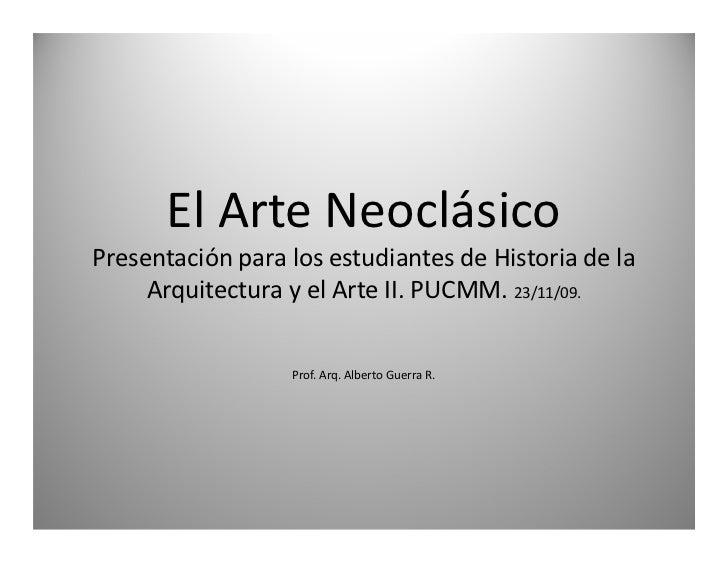 El Arte NeoclásicoPresentación para los estudiantes de Historia de la     Arquitectura y el Arte II. PUCMM. 23/11/09.     ...