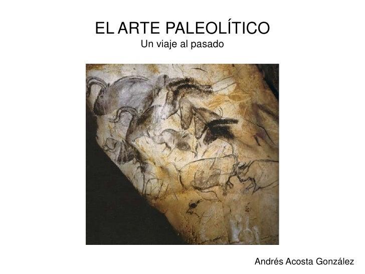 EL ARTE PALEOLÍTICOUn viaje al pasado<br />Andrés Acosta González<br />