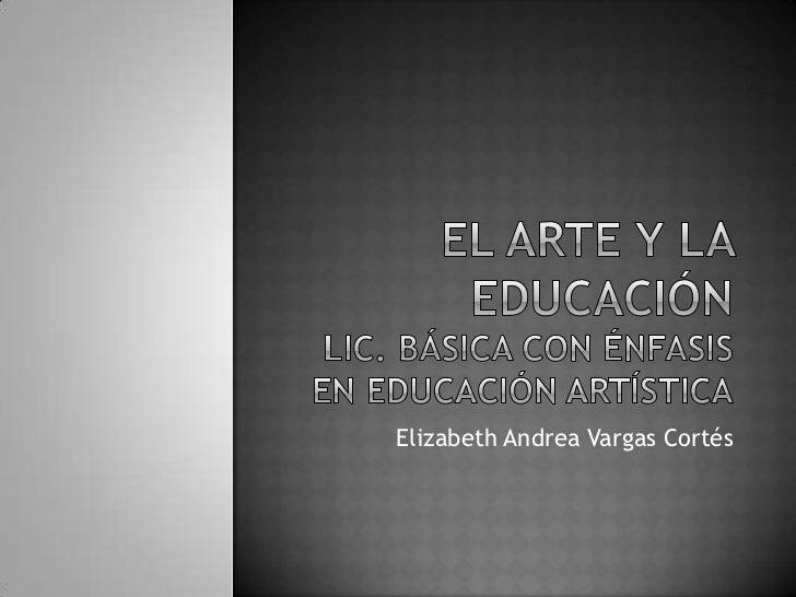 El arte y la educaciónLic. básica con énfasis en educación artística<br />Elizabeth Andrea Vargas Cortés<br />