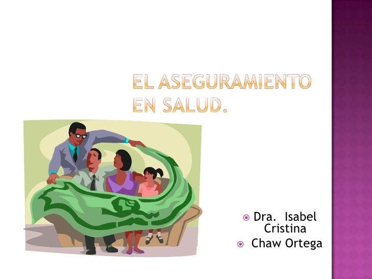 EL ASEGURAMIENTO EN SALUD.<br />Dra.  Isabel Cristina<br />Chaw Ortega<br />