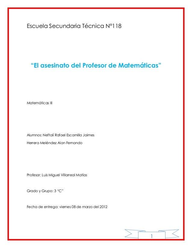 """Escuela Secundaria Técnica N°118  """"El asesinato del Profesor de Matemáticas""""Matemáticas IIIAlumnos: Neftalí Rafael Escamil..."""