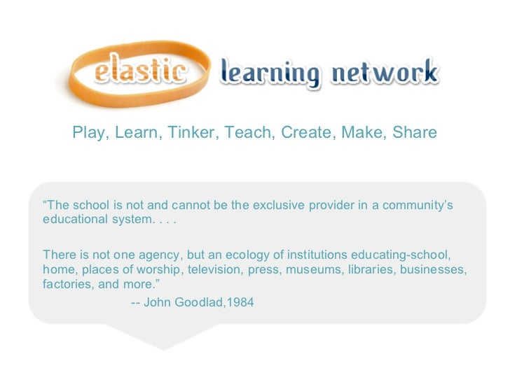 "Play, Learn, Tinker, Teach, Create, Make, Share""The school is not and cannot be the exclusive provider in a community'sedu..."