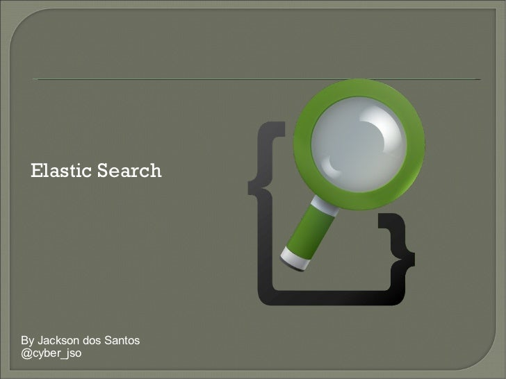 By Jackson dos Santos @cyber_jso Elastic Search